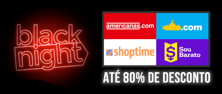 Black Night Americanas, Submarino, Shoptime e Sou Barato c/até 80% de desconto
